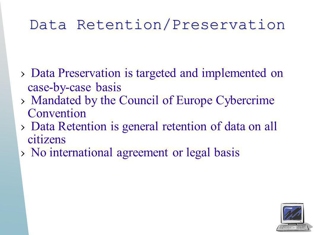 Data Retention/Preservation Data Preservation is targeted and implemented on case-by-case basis Mandated by the Council of Europe Cybercrime Conventio
