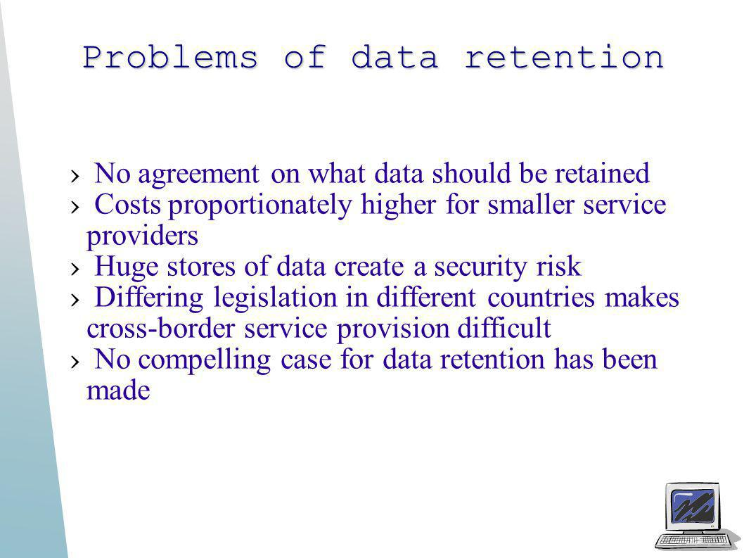Problems of data retention No agreement on what data should be retained Costs proportionately higher for smaller service providers Huge stores of data