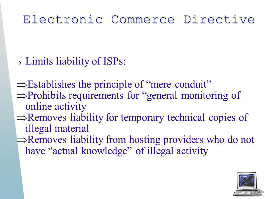 Electronic Commerce Directive Limits liability of ISPs: Establishes the principle of mere conduit Prohibits requirements for general monitoring of onl