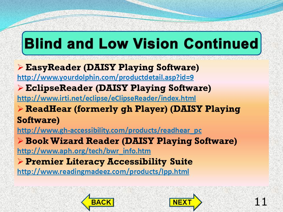 EasyReader (DAISY Playing Software) http://www.yourdolphin.com/productdetail.asp id=9 EclipseReader (DAISY Playing Software) http://www.irti.net/eclipse/eClipseReader/index.html ReadHear (formerly gh Player) (DAISY Playing Software) http://www.gh-accessibility.com/products/readhear_pc Book Wizard Reader (DAISY Playing Software) http://www.aph.org/tech/bwr_info.htm Premier Literacy Accessibility Suite http://www.readingmadeez.com/products/lpp.html BACKNEXT 11
