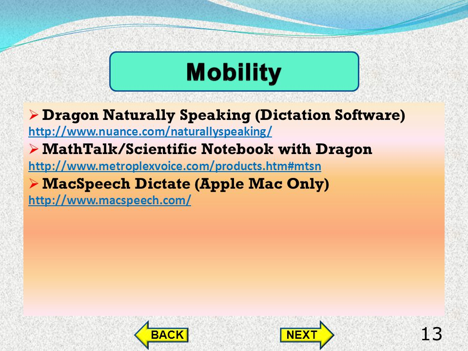 Dragon Naturally Speaking (Dictation Software) http://www.nuance.com/naturallyspeaking/ MathTalk/Scientific Notebook with Dragon http://www.metroplexvoice.com/products.htm#mtsn MacSpeech Dictate (Apple Mac Only) http://www.macspeech.com/ BACKNEXT 13