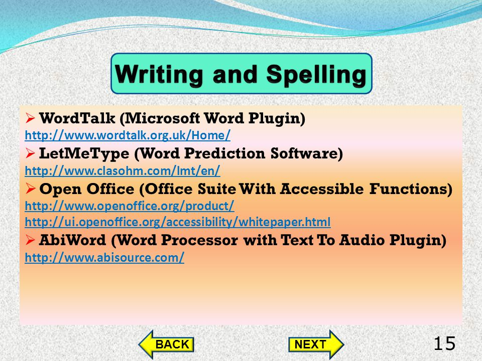 WordTalk (Microsoft Word Plugin) http://www.wordtalk.org.uk/Home/ LetMeType (Word Prediction Software) http://www.clasohm.com/lmt/en/ Open Office (Office Suite With Accessible Functions) http://www.openoffice.org/product/ http://ui.openoffice.org/accessibility/whitepaper.html AbiWord (Word Processor with Text To Audio Plugin) http://www.abisource.com/ BACKNEXT 15