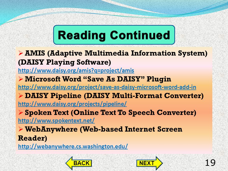 AMIS (Adaptive Multimedia Information System) (DAISY Playing Software) http://www.daisy.org/amis q=project/amis Microsoft Word Save As DAISY Plugin http://www.daisy.org/project/save-as-daisy-microsoft-word-add-in DAISY Pipeline (DAISY Multi-Format Converter) http://www.daisy.org/projects/pipeline/ Spoken Text (Online Text To Speech Converter) http://www.spokentext.net/ WebAnywhere (Web-based Internet Screen Reader) http://webanywhere.cs.washington.edu/ BACKNEXT 19