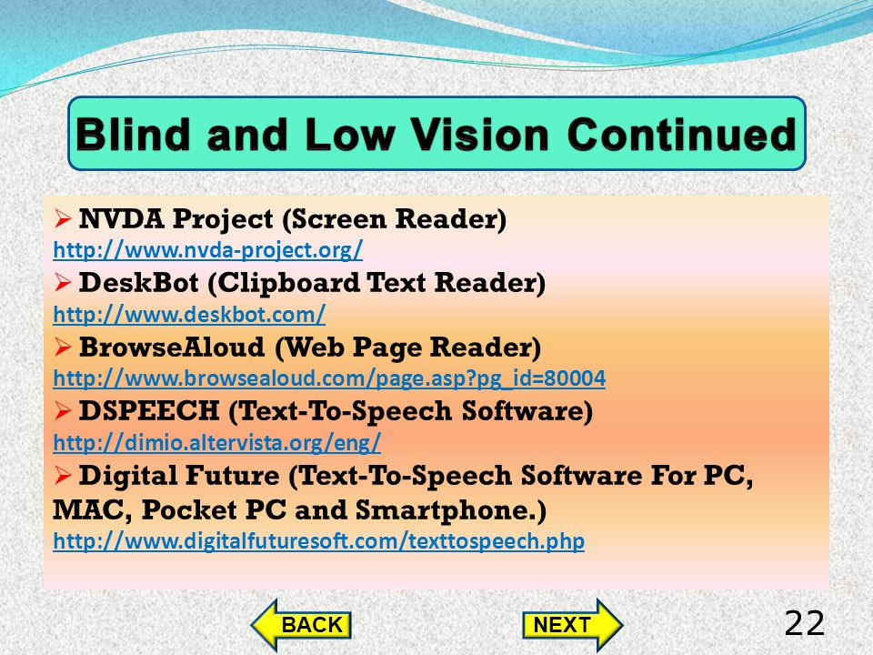 NVDA Project (Screen Reader) http://www.nvda-project.org/ DeskBot (Clipboard Text Reader) http://www.deskbot.com/ BrowseAloud (Web Page Reader) http://www.browsealoud.com/page.asp pg_id=80004 DSPEECH (Text-To-Speech Software) http://dimio.altervista.org/eng/ Digital Future (Text-To-Speech Software For PC, MAC, Pocket PC and Smartphone.) http://www.digitalfuturesoft.com/texttospeech.php BACKNEXT 22