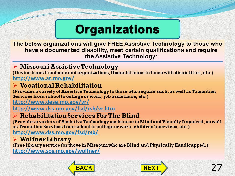 The below organizations will give FREE Assistive Technology to those who have a documented disability, meet certain qualifications and require the Assistive Technology: Missouri Assistive Technology (Device loans to schools and organizations, financial loans to those with disabilities, etc.) http://www.at.mo.gov/ Vocational Rehabilitation (Provides a variety of Assistive Technology to those who require such, as well as Transition Services from school to college or work, job assistance, etc.) http://www.dese.mo.gov/vr/ http://www.dss.mo.gov/fsd/rsb/vr.htm Rehabilitation Services For The Blind (Provides a variety of Assistive Technology assistance to Blind and Visually Impaired, as well as Transition Services from school to college or work, childrens services, etc.) http://www.dss.mo.gov/fsd/rsb/ Wolfner Library (Free library service for those in Missouri who are Blind and Physically Handicapped.) http://www.sos.mo.gov/wolfner/ BACKNEXT 27