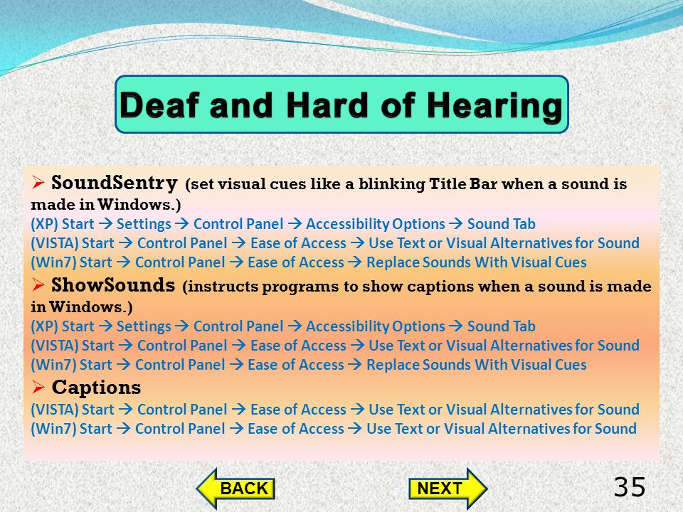 SoundSentry (set visual cues like a blinking Title Bar when a sound is made in Windows.) (XP) Start Settings Control Panel Accessibility Options Sound Tab (VISTA) Start Control Panel Ease of Access Use Text or Visual Alternatives for Sound (Win7) Start Control Panel Ease of Access Replace Sounds With Visual Cues ShowSounds (instructs programs to show captions when a sound is made in Windows.) (XP) Start Settings Control Panel Accessibility Options Sound Tab (VISTA) Start Control Panel Ease of Access Use Text or Visual Alternatives for Sound (Win7) Start Control Panel Ease of Access Replace Sounds With Visual Cues Captions (VISTA) Start Control Panel Ease of Access Use Text or Visual Alternatives for Sound (Win7) Start Control Panel Ease of Access Use Text or Visual Alternatives for Sound BACKNEXT 35