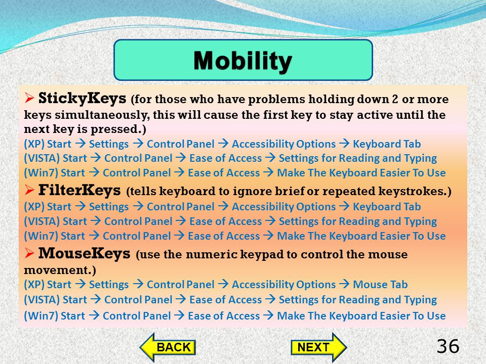 StickyKeys (for those who have problems holding down 2 or more keys simultaneously, this will cause the first key to stay active until the next key is pressed.) (XP) Start Settings Control Panel Accessibility Options Keyboard Tab (VISTA) Start Control Panel Ease of Access Settings for Reading and Typing (Win7) Start Control Panel Ease of Access Make The Keyboard Easier To Use FilterKeys (tells keyboard to ignore brief or repeated keystrokes.) (XP) Start Settings Control Panel Accessibility Options Keyboard Tab (VISTA) Start Control Panel Ease of Access Settings for Reading and Typing (Win7) Start Control Panel Ease of Access Make The Keyboard Easier To Use MouseKeys (use the numeric keypad to control the mouse movement.) (XP) Start Settings Control Panel Accessibility Options Mouse Tab (VISTA) Start Control Panel Ease of Access Settings for Reading and Typing (Win7) Start Control Panel Ease of Access Make The Keyboard Easier To Use BACKNEXT 36