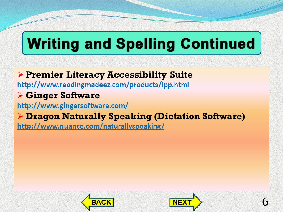 Premier Literacy Accessibility Suite http://www.readingmadeez.com/products/lpp.html Ginger Software http://www.gingersoftware.com/ Dragon Naturally Speaking (Dictation Software) http://www.nuance.com/naturallyspeaking/ BACKNEXT 6
