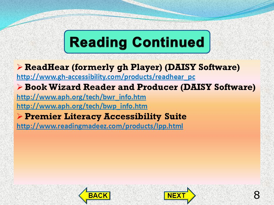 ReadHear (formerly gh Player) (DAISY Software) http://www.gh-accessibility.com/products/readhear_pc Book Wizard Reader and Producer (DAISY Software) http://www.aph.org/tech/bwr_info.htm http://www.aph.org/tech/bwp_info.htm Premier Literacy Accessibility Suite http://www.readingmadeez.com/products/lpp.html BACKNEXT 8