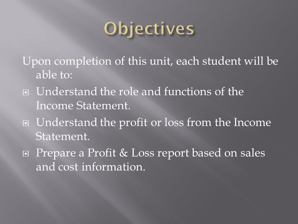 Upon completion of this unit, each student will be able to: Understand the role and functions of the Income Statement. Understand the profit or loss f
