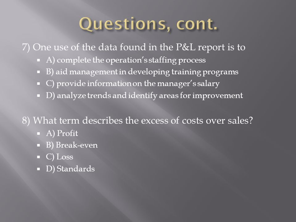 7) One use of the data found in the P&L report is to A) complete the operations staffing process B) aid management in developing training programs C)