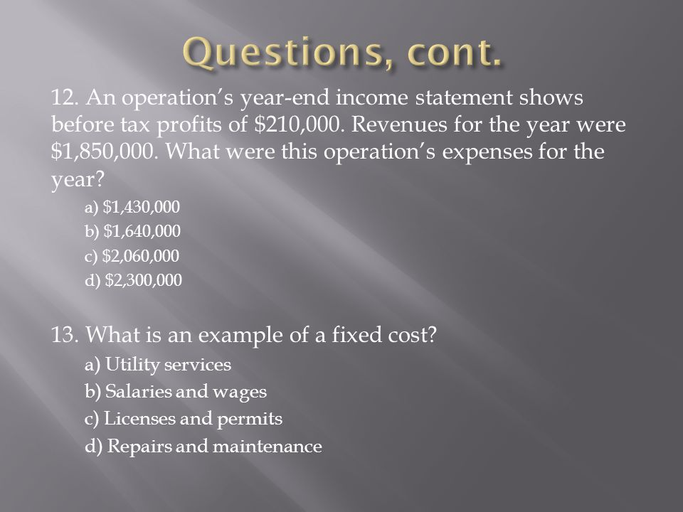 12. An operations year-end income statement shows before tax profits of $210,000. Revenues for the year were $1,850,000. What were this operations exp