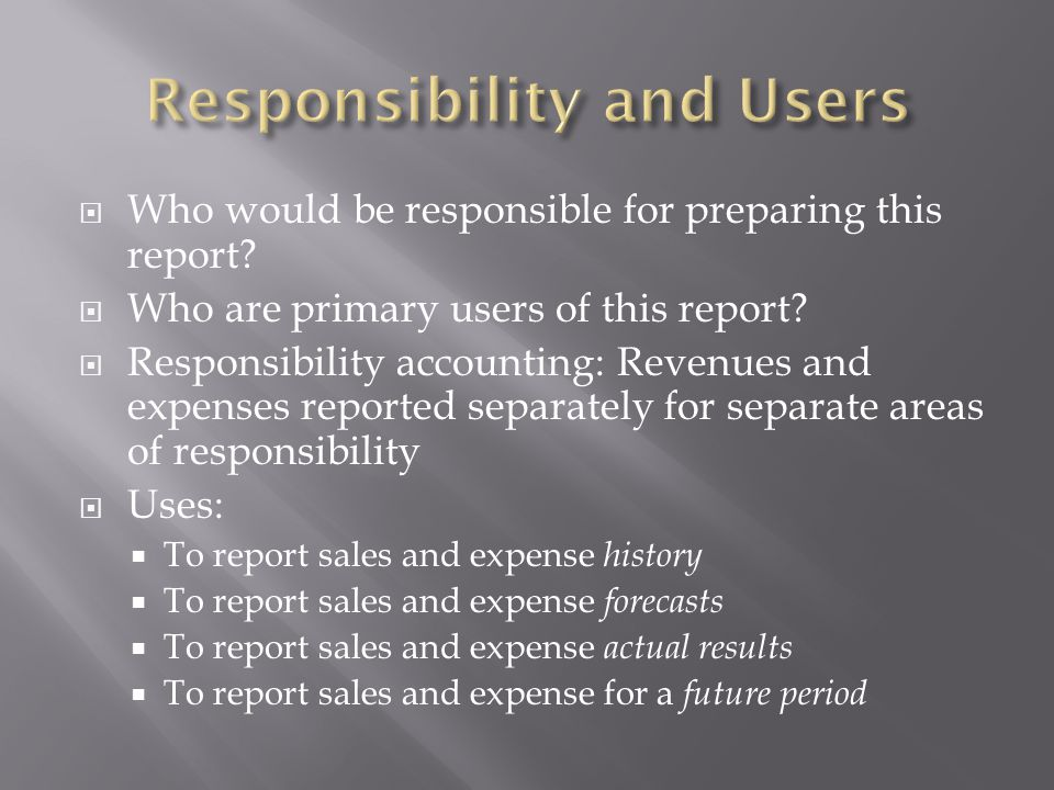 Who would be responsible for preparing this report? Who are primary users of this report? Responsibility accounting: Revenues and expenses reported se