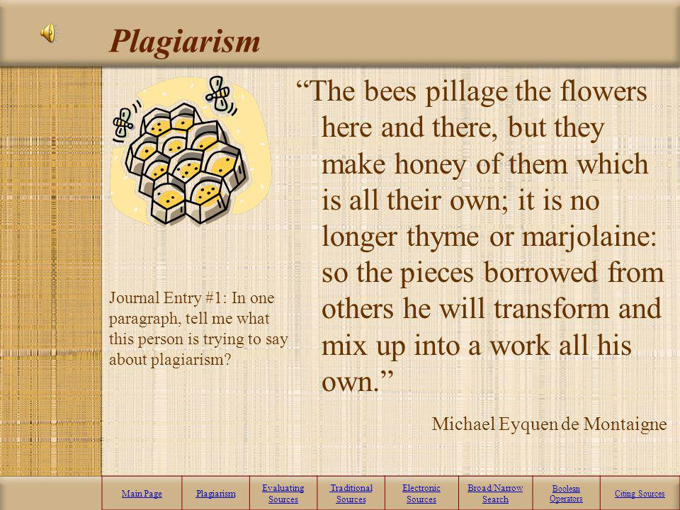 Plagiarism Main PagePlagiarism Evaluating Sources Traditional Sources Electronic Sources Broad/Narrow Search Boolean Operators Citing Sources The bees pillage the flowers here and there, but they make honey of them which is all their own; it is no longer thyme or marjolaine: so the pieces borrowed from others he will transform and mix up into a work all his own.