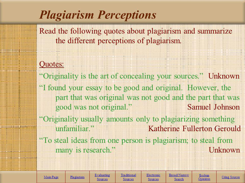 What is plagiarism? Main PagePlagiarism Evaluating Sources Traditional Sources Electronic Sources Broad/Narrow Search Boolean Operators Citing Sources