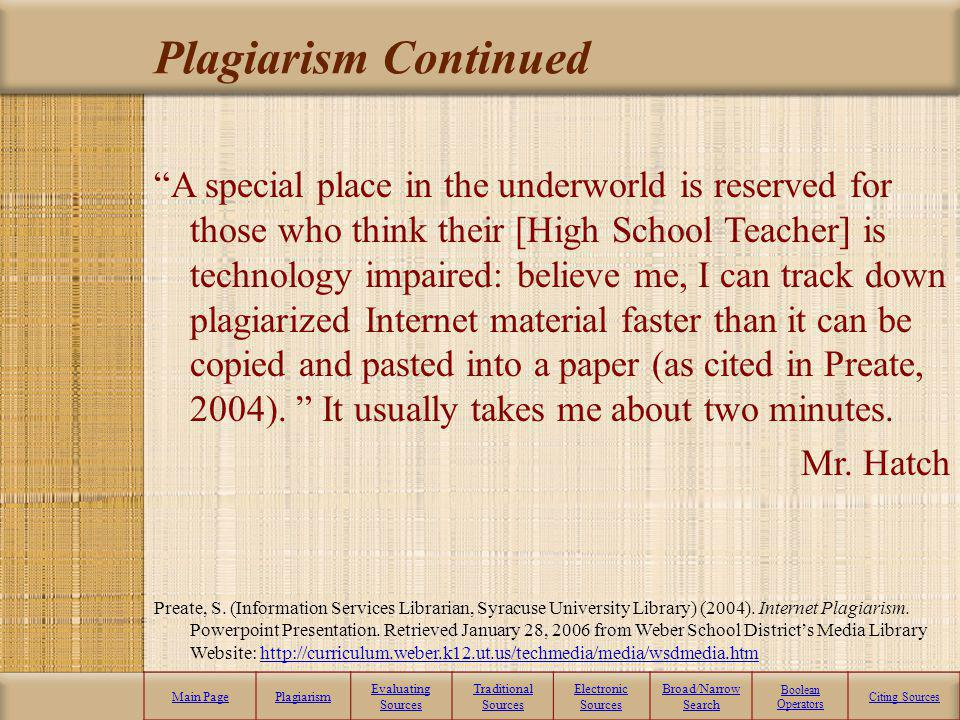 Plagiarism Continued Main PagePlagiarism Evaluating Sources Traditional Sources Electronic Sources Broad/Narrow Search Boolean Operators Citing Sources A special place in the underworld is reserved for those who think their [High School Teacher] is technology impaired: believe me, I can track down plagiarized Internet material faster than it can be copied and pasted into a paper (as cited in Preate, 2004).