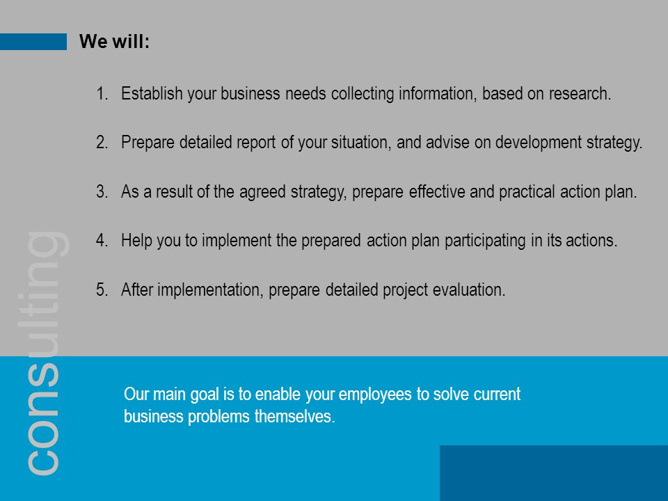 We will: 1.Establish your business needs collecting information, based on research.