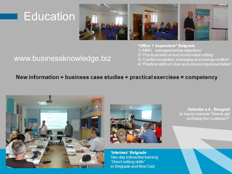 Education Office 1 Superstore Belgrade 1) MBO - management by objectives 2) Practical skills of successful retail selling 3) Conflict resolution, managing and solving conflicts 4) Practical skills of clear and convincing presentation www.businessknowledge.biz Intermex Belgrade Two day interactive training Direct selling skills in Belgrade and Novi Sad New information + business case studies + practical exercises = competency Galenika a.d., Beograd In house seminar How to get and keep the customer