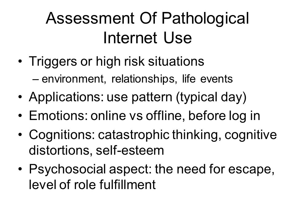Assessment Of Pathological Internet Use Triggers or high risk situations –environment, relationships, life events Applications: use pattern (typical day) Emotions: online vs offline, before log in Cognitions: catastrophic thinking, cognitive distortions, self-esteem Psychosocial aspect: the need for escape, level of role fulfillment