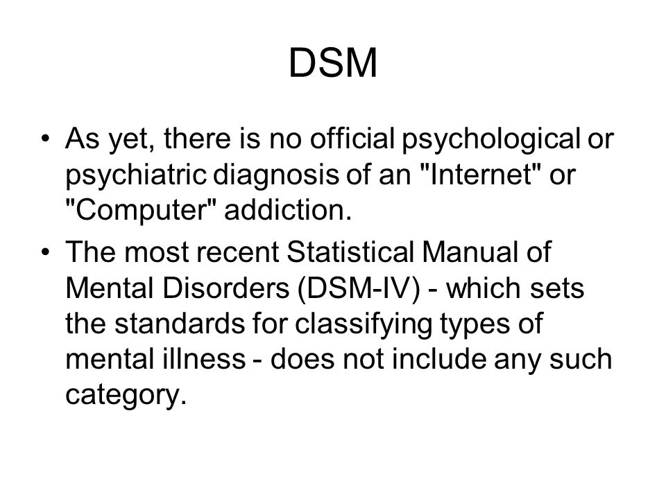 DSM As yet, there is no official psychological or psychiatric diagnosis of an Internet or Computer addiction.