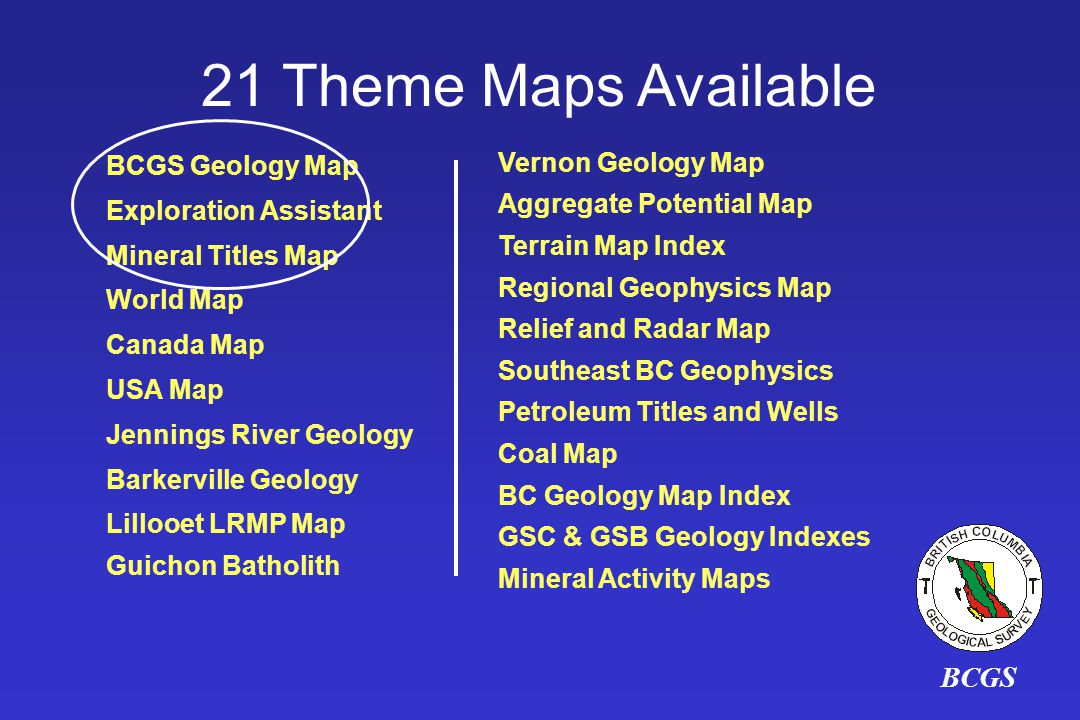 BCGS 21 Theme Maps Available BCGS Geology Map Exploration Assistant Mineral Titles Map World Map Canada Map USA Map Jennings River Geology Barkerville Geology Lillooet LRMP Map Guichon Batholith Vernon Geology Map Aggregate Potential Map Terrain Map Index Regional Geophysics Map Relief and Radar Map Southeast BC Geophysics Petroleum Titles and Wells Coal Map BC Geology Map Index GSC & GSB Geology Indexes Mineral Activity Maps