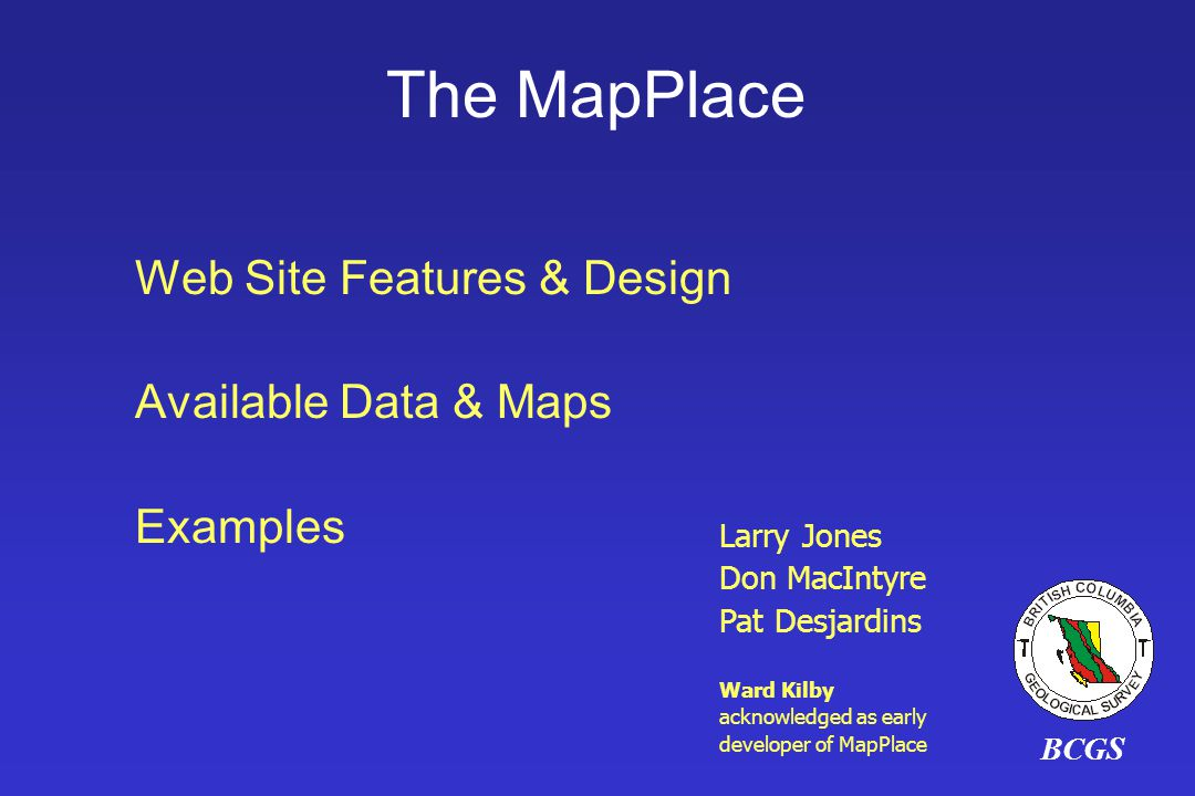 BCGS Larry Jones Don MacIntyre Pat Desjardins Ward Kilby acknowledged as early developer of MapPlace The MapPlace Web Site Features & Design Available Data & Maps Examples