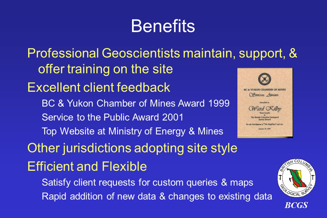 Professional Geoscientists maintain, support, & offer training on the site Excellent client feedback BC & Yukon Chamber of Mines Award 1999 Service to the Public Award 2001 Top Website at Ministry of Energy & Mines Other jurisdictions adopting site style Efficient and Flexible Satisfy client requests for custom queries & maps Rapid addition of new data & changes to existing data BCGS Benefits
