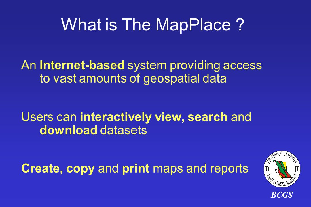 An Internet-based system providing access to vast amounts of geospatial data Users can interactively view, search and download datasets Create, copy and print maps and reports What is The MapPlace ?