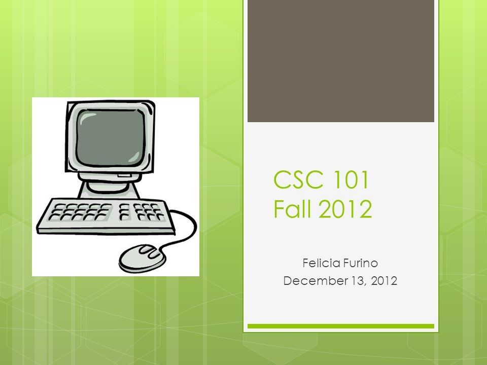 CSC 101 Fall 2012 Felicia Furino December 13, 2012