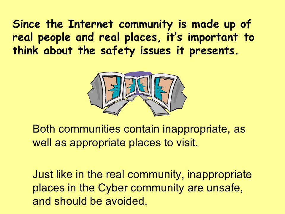 Since the Internet community is made up of real people and real places, its important to think about the safety issues it presents. Both communities c