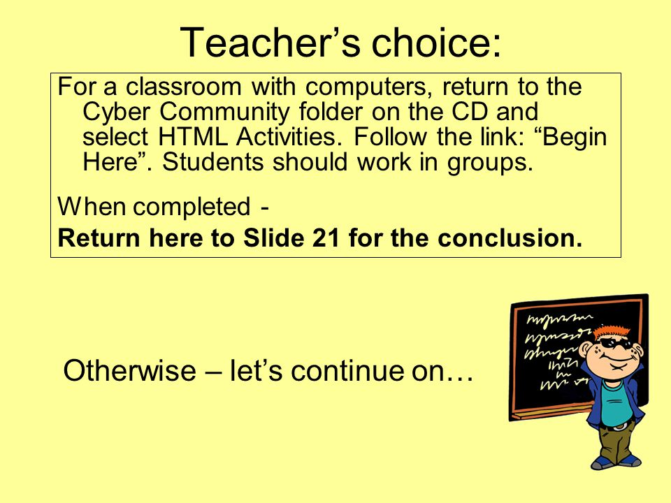 For a classroom with computers, return to the Cyber Community folder on the CD and select HTML Activities. Follow the link: Begin Here. Students shoul