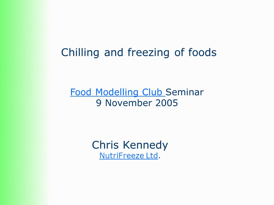 Chilling and freezing of foods Chris Kennedy NutriFreeze LtdNutriFreeze Ltd. Food Modelling Club Food Modelling Club Seminar 9 November 2005