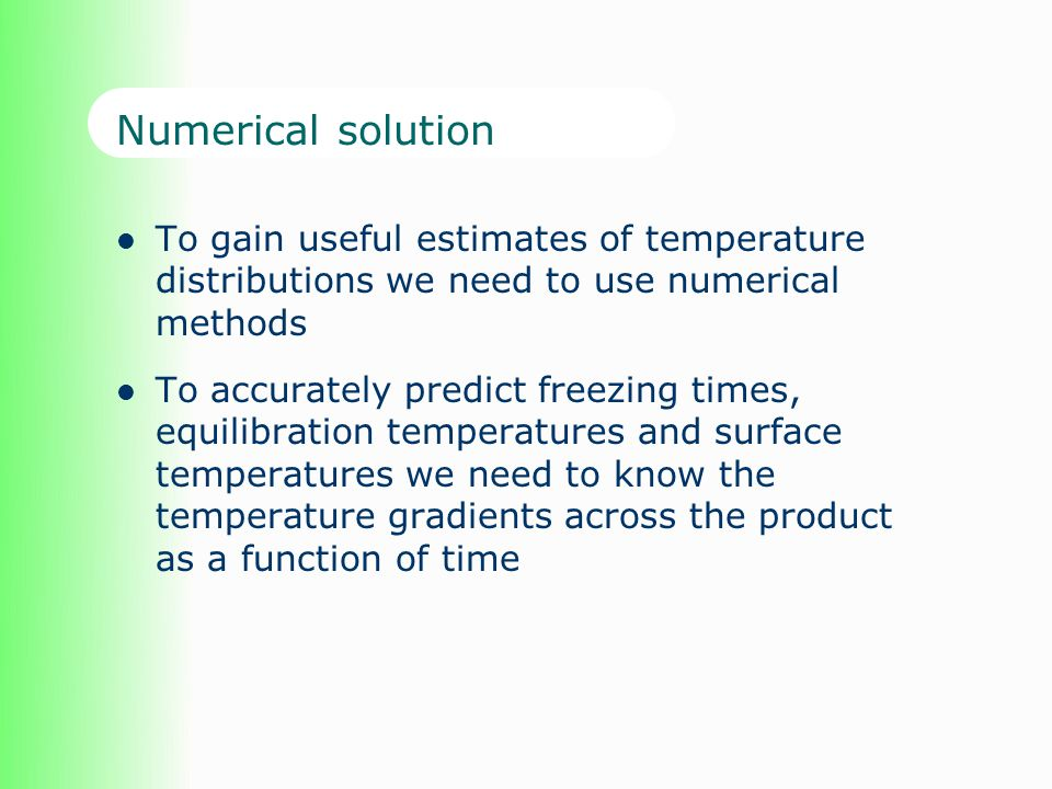 Numerical solution To gain useful estimates of temperature distributions we need to use numerical methods To accurately predict freezing times, equili