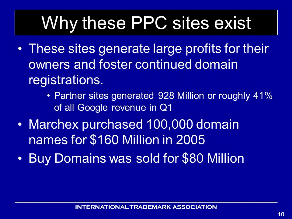 INTERNATIONAL TRADEMARK ASSOCIATION 10 Why these PPC sites exist These sites generate large profits for their owners and foster continued domain registrations.