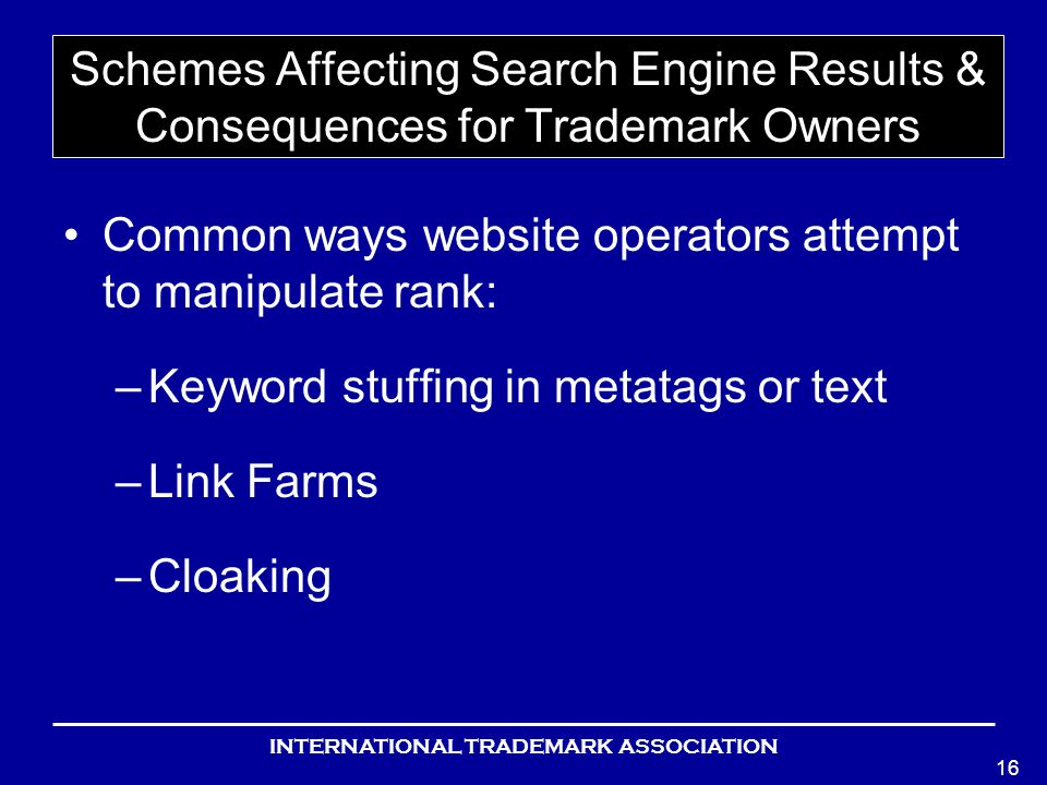 INTERNATIONAL TRADEMARK ASSOCIATION 16 Schemes Affecting Search Engine Results & Consequences for Trademark Owners Common ways website operators attempt to manipulate rank: –Keyword stuffing in metatags or text –Link Farms –Cloaking