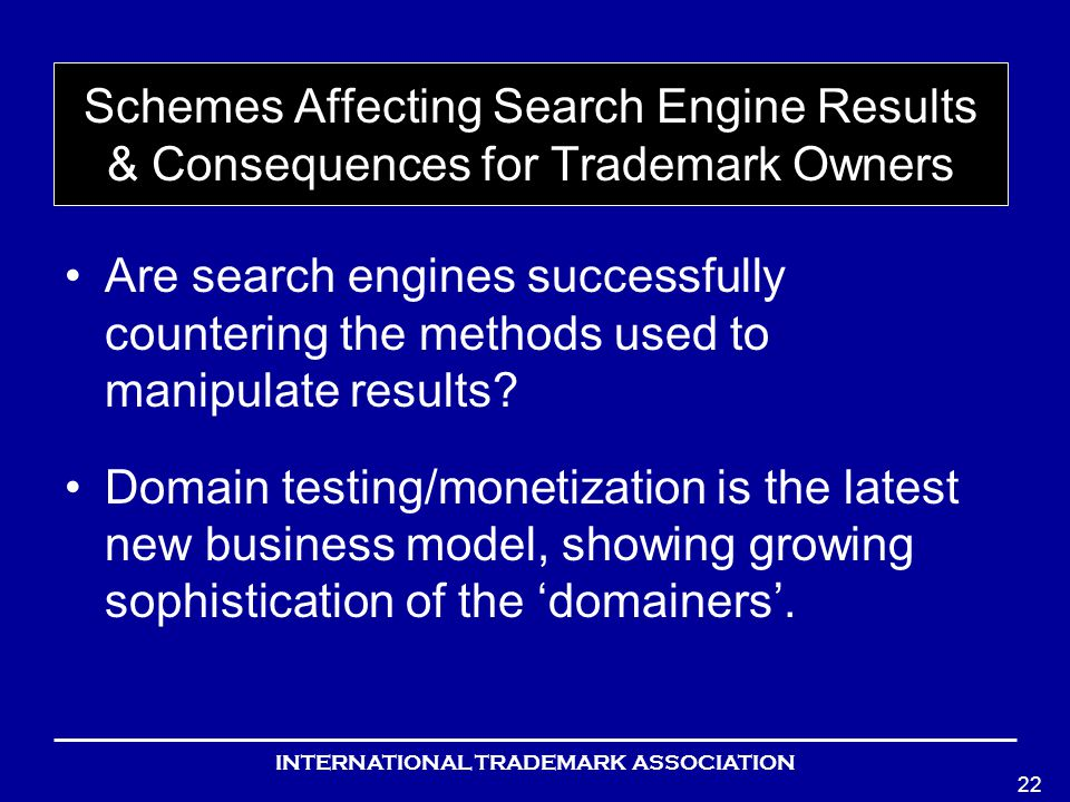 INTERNATIONAL TRADEMARK ASSOCIATION 22 Schemes Affecting Search Engine Results & Consequences for Trademark Owners Are search engines successfully countering the methods used to manipulate results.
