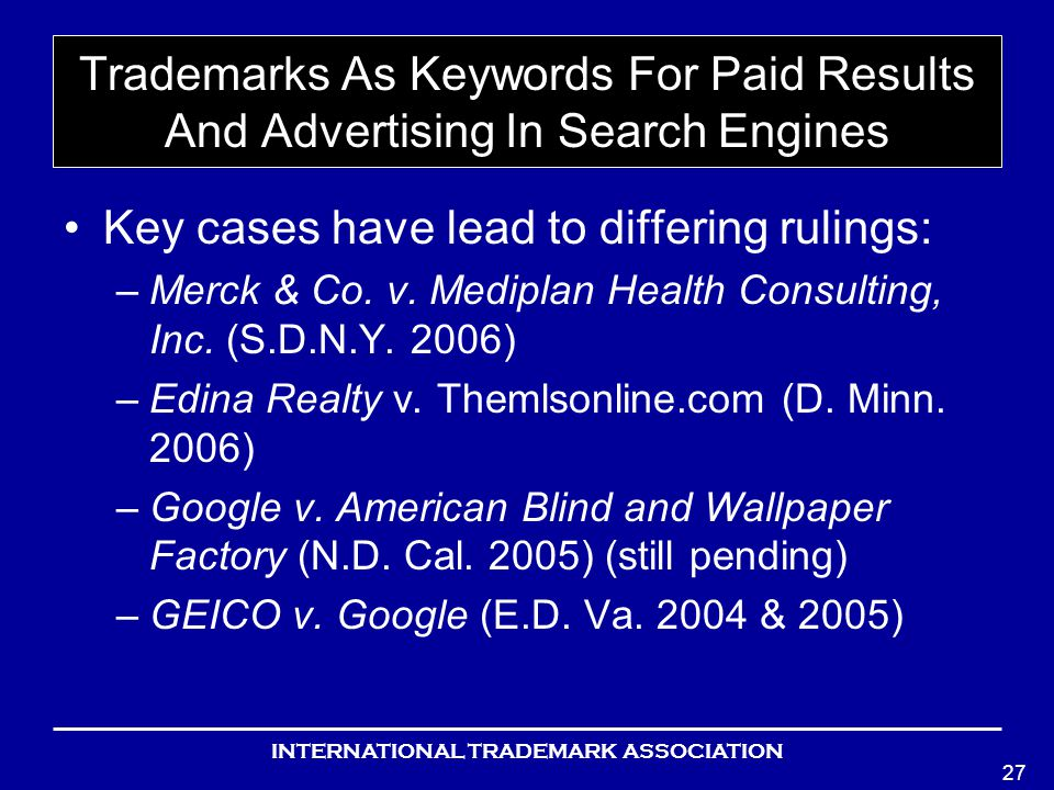 INTERNATIONAL TRADEMARK ASSOCIATION 27 Trademarks As Keywords For Paid Results And Advertising In Search Engines Key cases have lead to differing rulings: –Merck & Co.