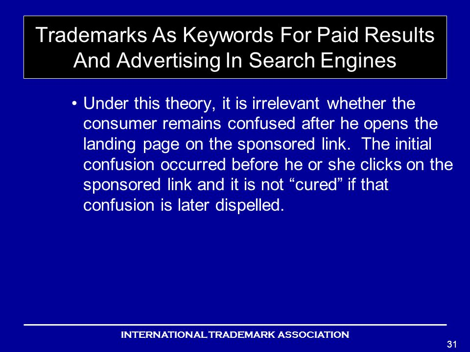 INTERNATIONAL TRADEMARK ASSOCIATION 31 Trademarks As Keywords For Paid Results And Advertising In Search Engines Under this theory, it is irrelevant whether the consumer remains confused after he opens the landing page on the sponsored link.