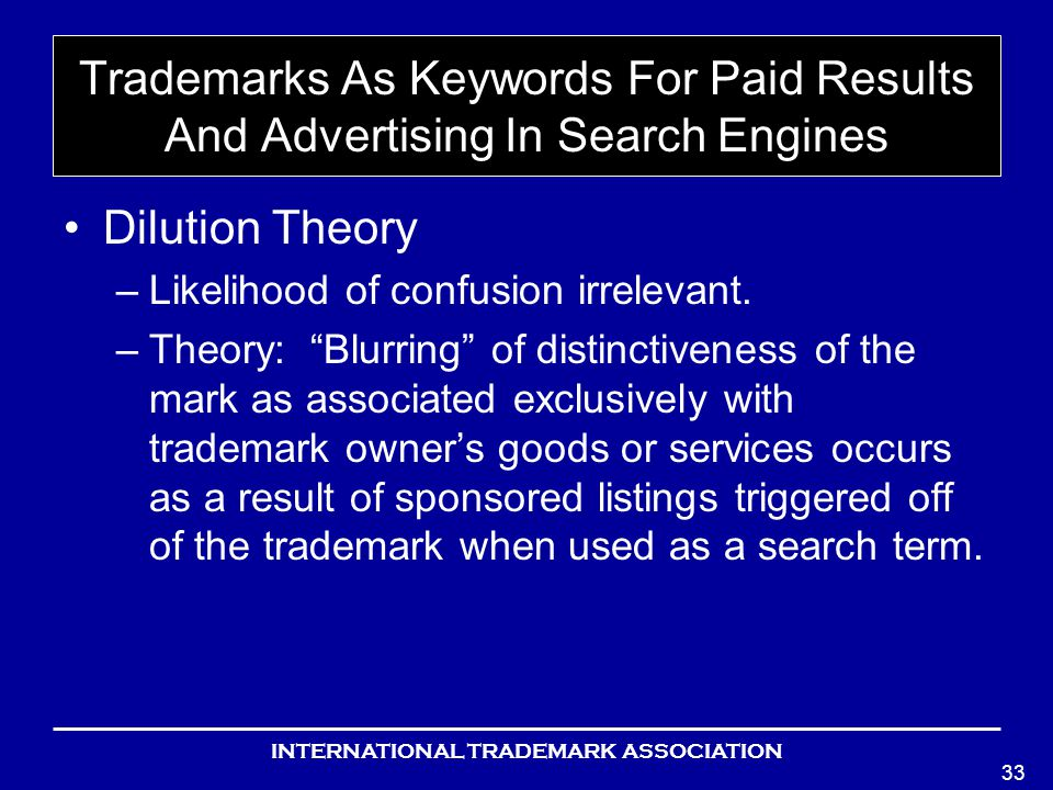 INTERNATIONAL TRADEMARK ASSOCIATION 33 Trademarks As Keywords For Paid Results And Advertising In Search Engines Dilution Theory –Likelihood of confusion irrelevant.
