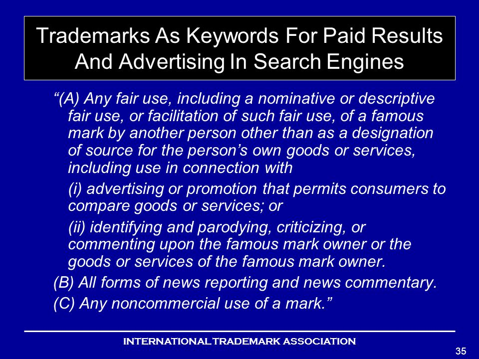 INTERNATIONAL TRADEMARK ASSOCIATION 35 Trademarks As Keywords For Paid Results And Advertising In Search Engines (A) Any fair use, including a nominative or descriptive fair use, or facilitation of such fair use, of a famous mark by another person other than as a designation of source for the persons own goods or services, including use in connection with (i) advertising or promotion that permits consumers to compare goods or services; or (ii) identifying and parodying, criticizing, or commenting upon the famous mark owner or the goods or services of the famous mark owner.