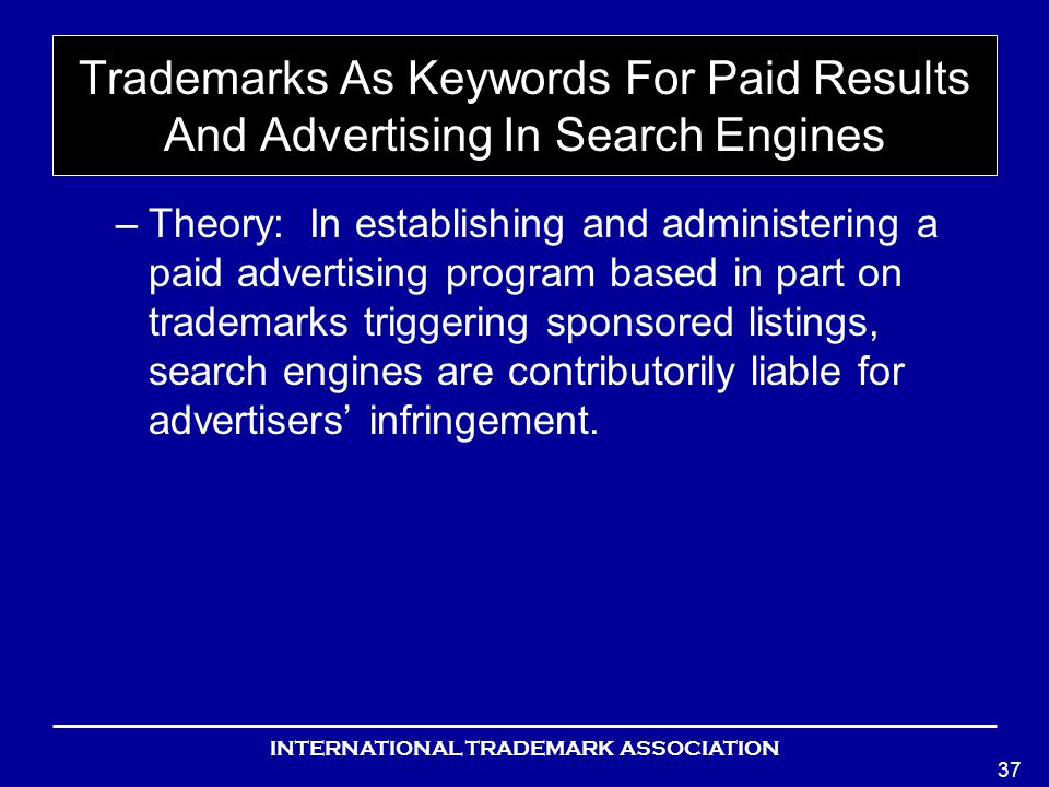 INTERNATIONAL TRADEMARK ASSOCIATION 37 Trademarks As Keywords For Paid Results And Advertising In Search Engines –Theory: In establishing and administering a paid advertising program based in part on trademarks triggering sponsored listings, search engines are contributorily liable for advertisers infringement.