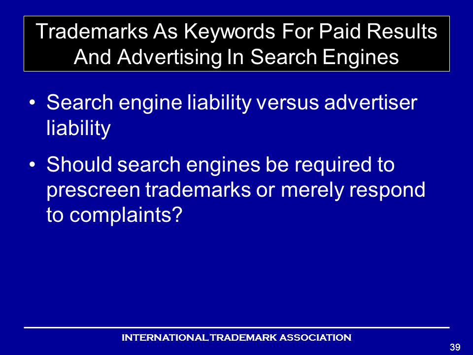 INTERNATIONAL TRADEMARK ASSOCIATION 39 Trademarks As Keywords For Paid Results And Advertising In Search Engines Search engine liability versus advertiser liability Should search engines be required to prescreen trademarks or merely respond to complaints?