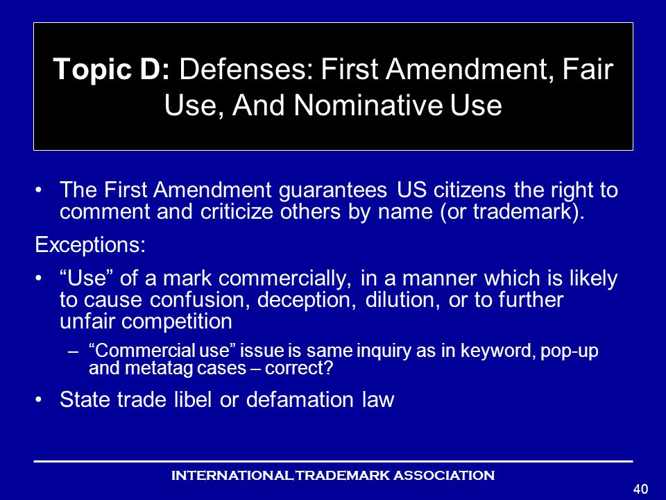INTERNATIONAL TRADEMARK ASSOCIATION 40 Topic D: Defenses: First Amendment, Fair Use, And Nominative Use The First Amendment guarantees US citizens the right to comment and criticize others by name (or trademark).
