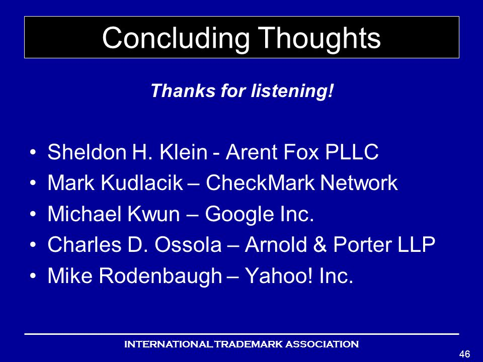 INTERNATIONAL TRADEMARK ASSOCIATION 46 Concluding Thoughts Thanks for listening.