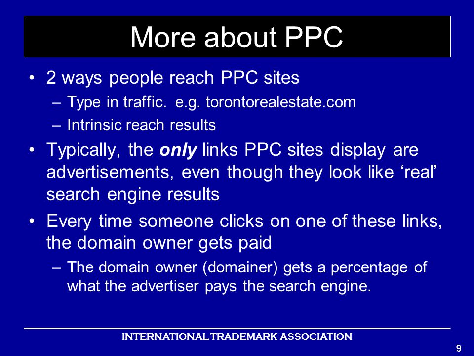 INTERNATIONAL TRADEMARK ASSOCIATION 9 More about PPC 2 ways people reach PPC sites –Type in traffic.
