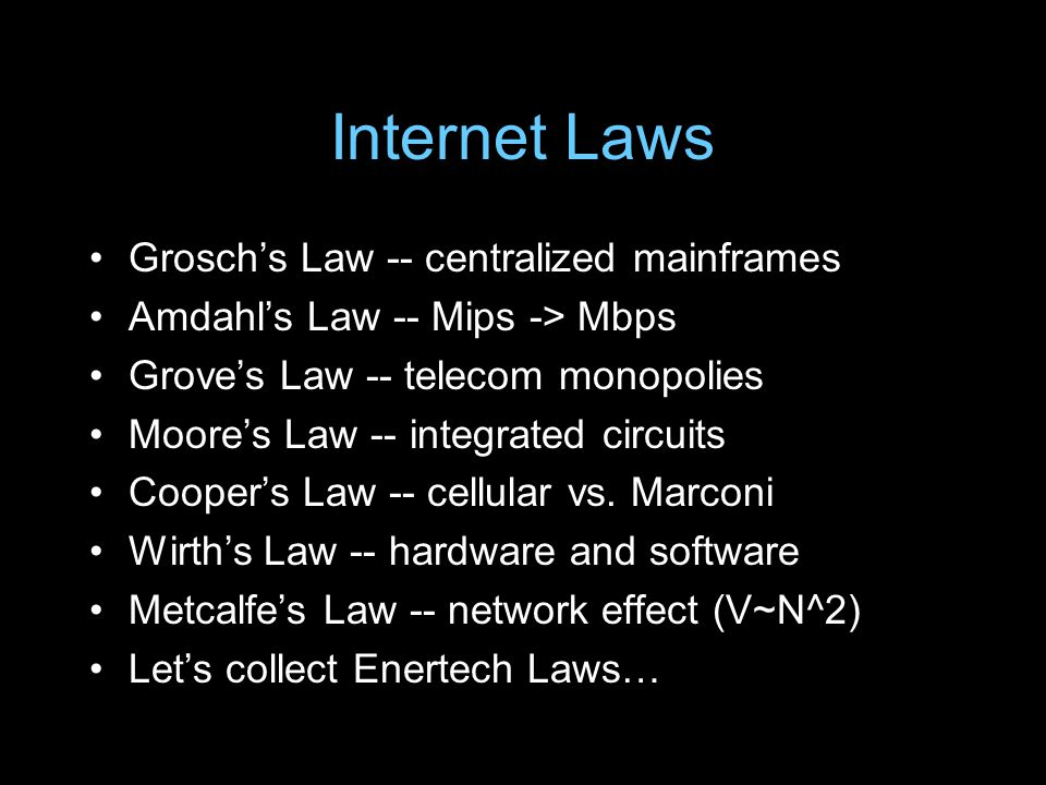 Internet Laws Groschs Law -- centralized mainframes Amdahls Law -- Mips -> Mbps Groves Law -- telecom monopolies Moores Law -- integrated circuits Coopers Law -- cellular vs.