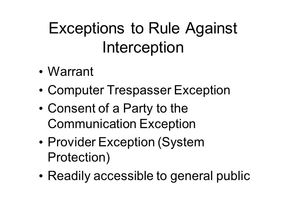 Exceptions to Rule Against Interception Warrant Computer Trespasser Exception Consent of a Party to the Communication Exception Provider Exception (System Protection) Readily accessible to general public