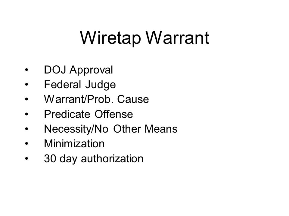 Wiretap Warrant DOJ Approval Federal Judge Warrant/Prob. Cause Predicate Offense Necessity/No Other Means Minimization 30 day authorization