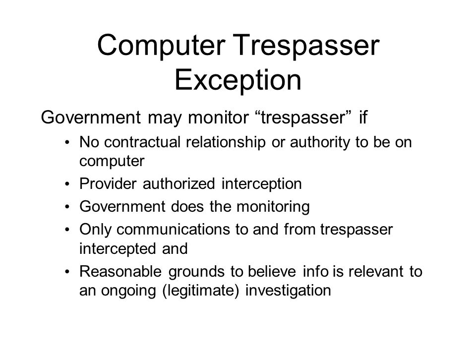 Computer Trespasser Exception Government may monitor trespasser if No contractual relationship or authority to be on computer Provider authorized interception Government does the monitoring Only communications to and from trespasser intercepted and Reasonable grounds to believe info is relevant to an ongoing (legitimate) investigation