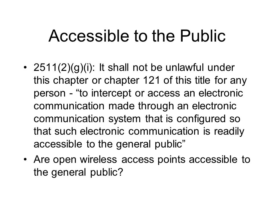 Accessible to the Public 2511(2)(g)(i): It shall not be unlawful under this chapter or chapter 121 of this title for any person - to intercept or acce